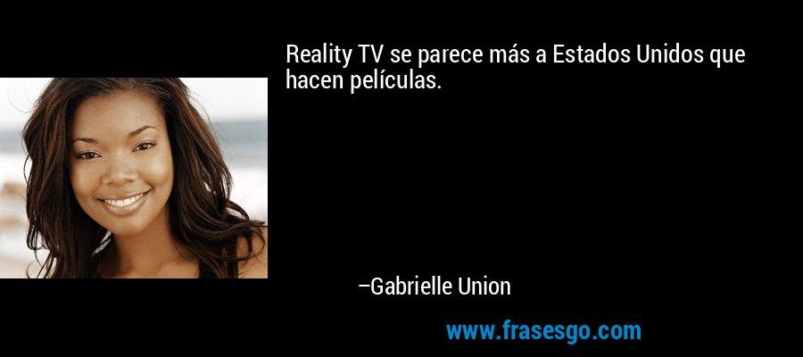 Reality TV se parece más a Estados Unidos que hacen películas. – Gabrielle Union