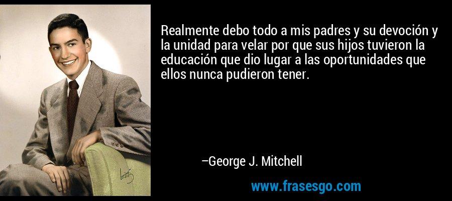 Realmente debo todo a mis padres y su devoción y la unidad para velar por que sus hijos tuvieron la educación que dio lugar a las oportunidades que ellos nunca pudieron tener. – George J. Mitchell