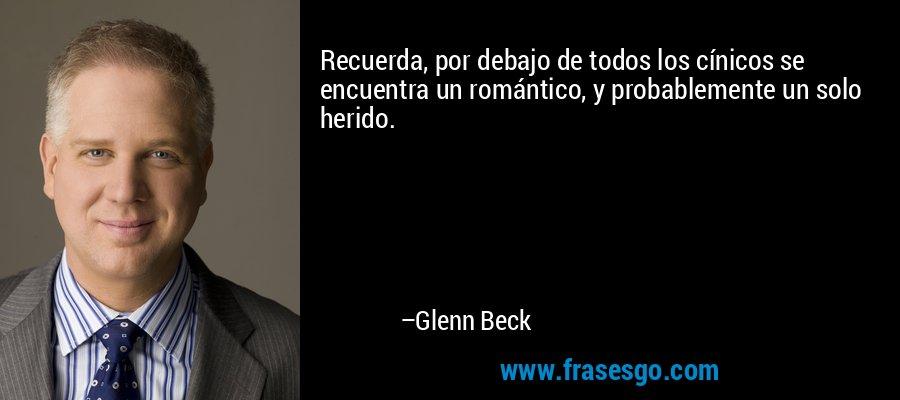 Recuerda, por debajo de todos los cínicos se encuentra un romántico, y probablemente un solo herido. – Glenn Beck