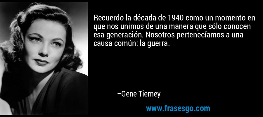 Recuerdo la década de 1940 como un momento en que nos unimos de una manera que sólo conocen esa generación. Nosotros pertenecíamos a una causa común: la guerra. – Gene Tierney