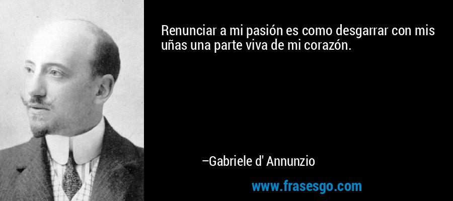 Renunciar a mi pasión es como desgarrar con mis uñas una parte viva de mi corazón. – Gabriele d' Annunzio