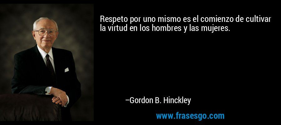 Respeto por uno mismo es el comienzo de cultivar la virtud en los hombres y las mujeres. – Gordon B. Hinckley
