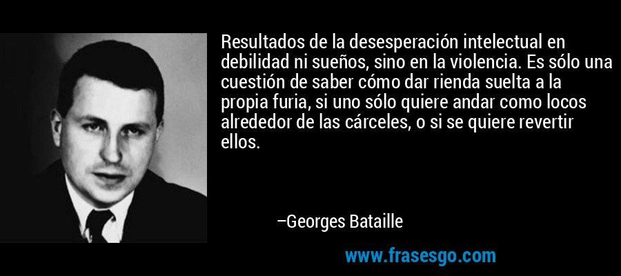 Resultados de la desesperación intelectual en debilidad ni sueños, sino en la violencia. Es sólo una cuestión de saber cómo dar rienda suelta a la propia furia, si uno sólo quiere andar como locos alrededor de las cárceles, o si se quiere revertir ellos. – Georges Bataille