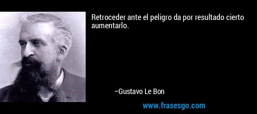 Retroceder ante el peligro da por resultado cierto aumentarlo. – Gustavo Le Bon