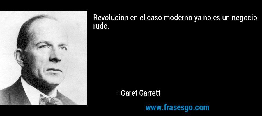 Revolución en el caso moderno ya no es un negocio rudo. – Garet Garrett