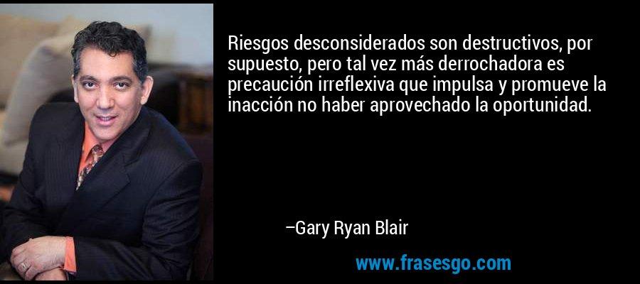 Riesgos desconsiderados son destructivos, por supuesto, pero tal vez más derrochadora es precaución irreflexiva que impulsa y promueve la inacción no haber aprovechado la oportunidad. – Gary Ryan Blair
