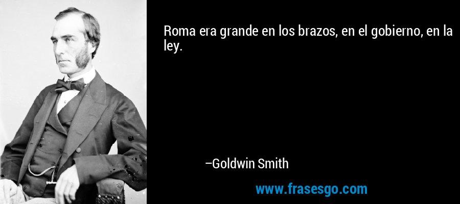 Roma era grande en los brazos, en el gobierno, en la ley. – Goldwin Smith