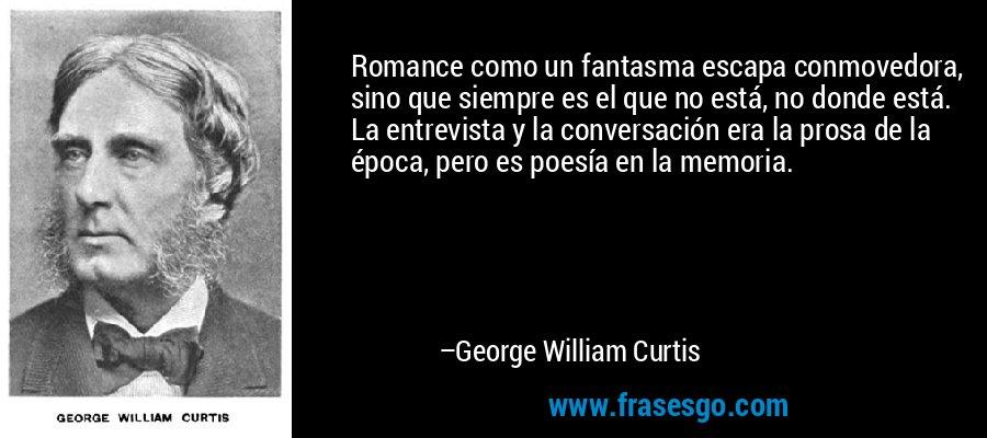 Romance como un fantasma escapa conmovedora, sino que siempre es el que no está, no donde está. La entrevista y la conversación era la prosa de la época, pero es poesía en la memoria. – George William Curtis