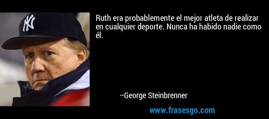 Ruth era probablemente el mejor atleta de realizar en cualquier deporte. Nunca ha habido nadie como él. – George Steinbrenner