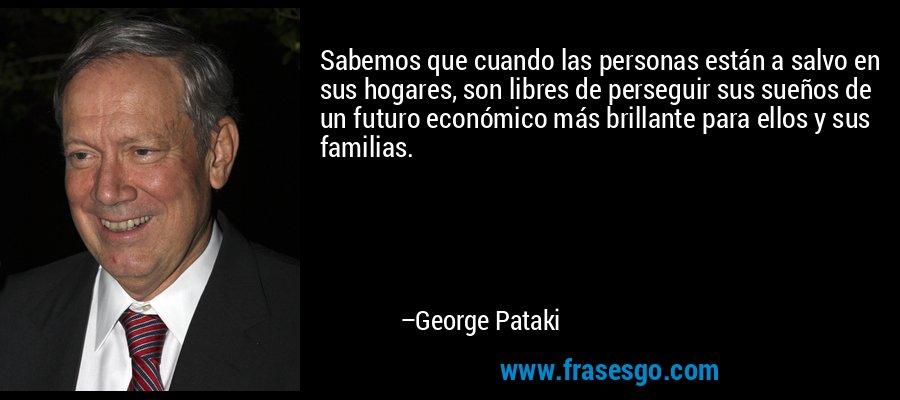 Sabemos que cuando las personas están a salvo en sus hogares, son libres de perseguir sus sueños de un futuro económico más brillante para ellos y sus familias. – George Pataki