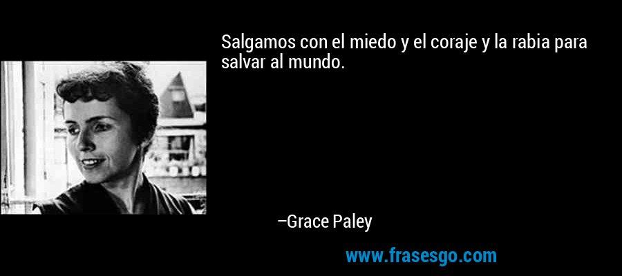 Salgamos con el miedo y el coraje y la rabia para salvar al mundo. – Grace Paley