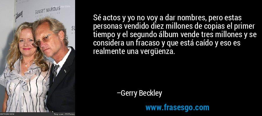 Sé actos y yo no voy a dar nombres, pero estas personas vendido diez millones de copias el primer tiempo y el segundo álbum vende tres millones y se considera un fracaso y que está caído y eso es realmente una vergüenza. – Gerry Beckley