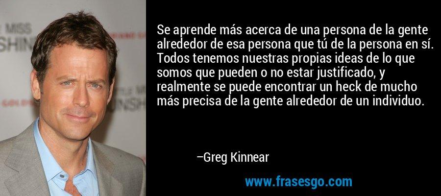 Se aprende más acerca de una persona de la gente alrededor de esa persona que tú de la persona en sí. Todos tenemos nuestras propias ideas de lo que somos que pueden o no estar justificado, y realmente se puede encontrar un heck de mucho más precisa de la gente alrededor de un individuo. – Greg Kinnear