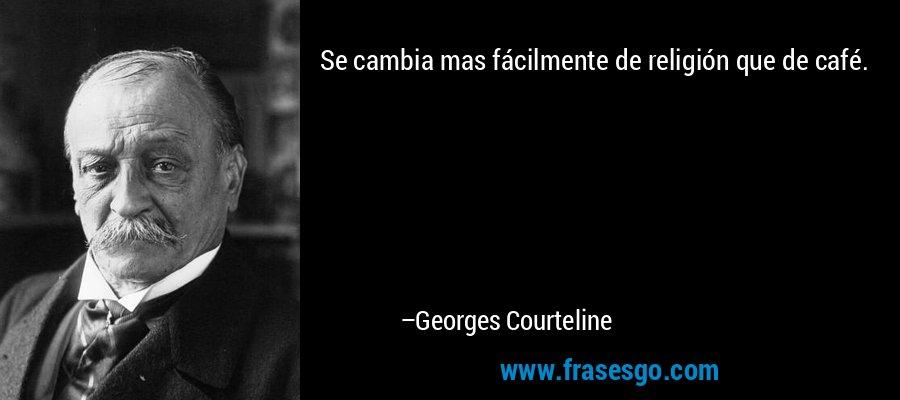 Se cambia mas fácilmente de religión que de café. – Georges Courteline