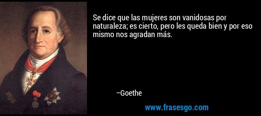 Se dice que las mujeres son vanidosas por naturaleza; es cierto, pero les queda bien y por eso mismo nos agradan más. – Goethe