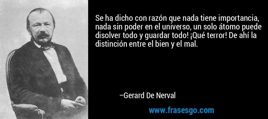 Se ha dicho con razón que nada tiene importancia, nada sin poder en el universo, un solo átomo puede disolver todo y guardar todo! ¡Qué terror! De ahí la distinción entre el bien y el mal. – Gerard De Nerval