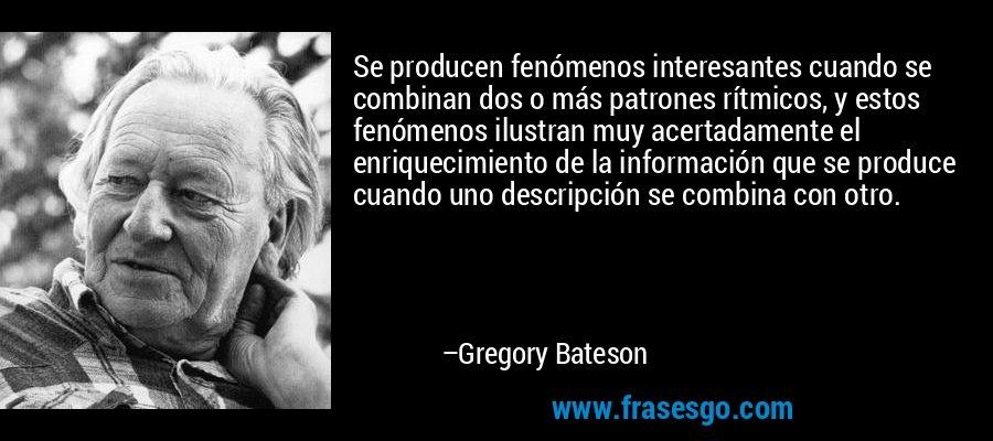 Se producen fenómenos interesantes cuando se combinan dos o más patrones rítmicos, y estos fenómenos ilustran muy acertadamente el enriquecimiento de la información que se produce cuando uno descripción se combina con otro. – Gregory Bateson