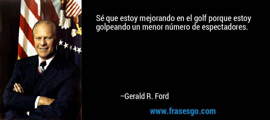 Sé que estoy mejorando en el golf porque estoy golpeando un menor número de espectadores. – Gerald R. Ford