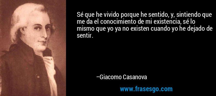 Sé que he vivido porque he sentido, y, sintiendo que me da el conocimiento de mi existencia, sé lo mismo que yo ya no existen cuando yo he dejado de sentir. – Giacomo Casanova