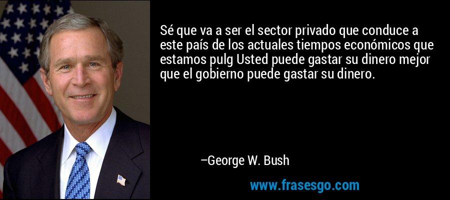 Sé que va a ser el sector privado que conduce a este país de los actuales tiempos económicos que estamos pulg Usted puede gastar su dinero mejor que el gobierno puede gastar su dinero. – George W. Bush