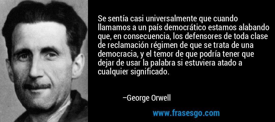 Se sentía casi universalmente que cuando llamamos a un país democrático estamos alabando que, en consecuencia, los defensores de toda clase de reclamación régimen de que se trata de una democracia, y el temor de que podría tener que dejar de usar la palabra si estuviera atado a cualquier significado. – George Orwell