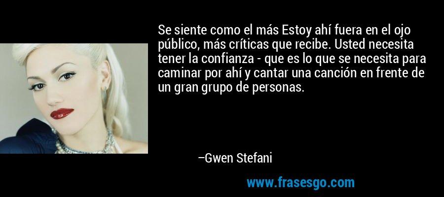 Se siente como el más Estoy ahí fuera en el ojo público, más críticas que recibe. Usted necesita tener la confianza - que es lo que se necesita para caminar por ahí y cantar una canción en frente de un gran grupo de personas. – Gwen Stefani