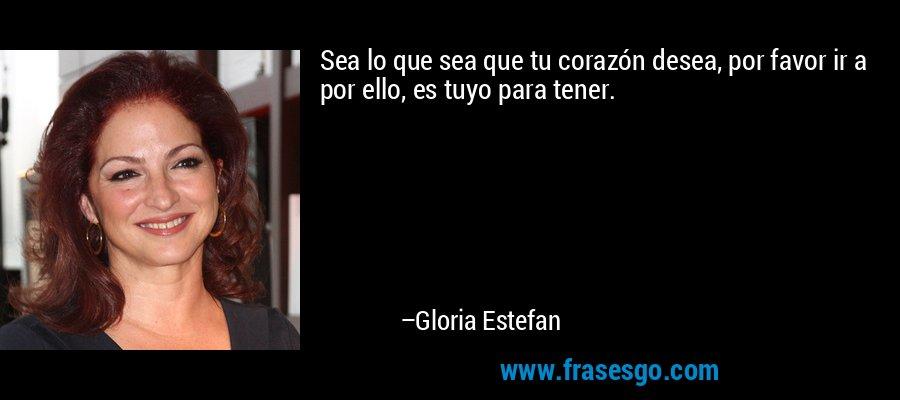 Sea lo que sea que tu corazón desea, por favor ir a por ello, es tuyo para tener. – Gloria Estefan