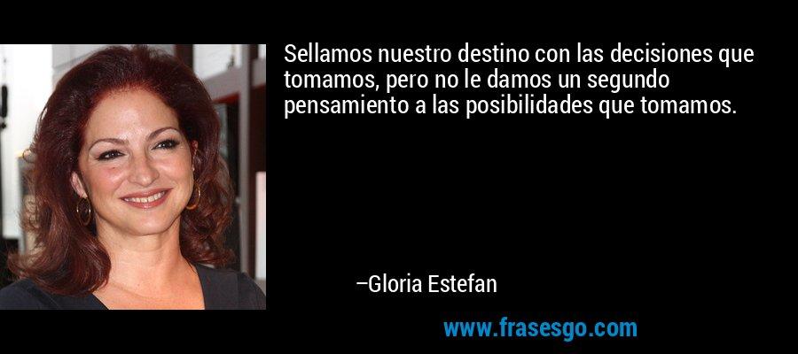 Sellamos nuestro destino con las decisiones que tomamos, pero no le damos un segundo pensamiento a las posibilidades que tomamos. – Gloria Estefan