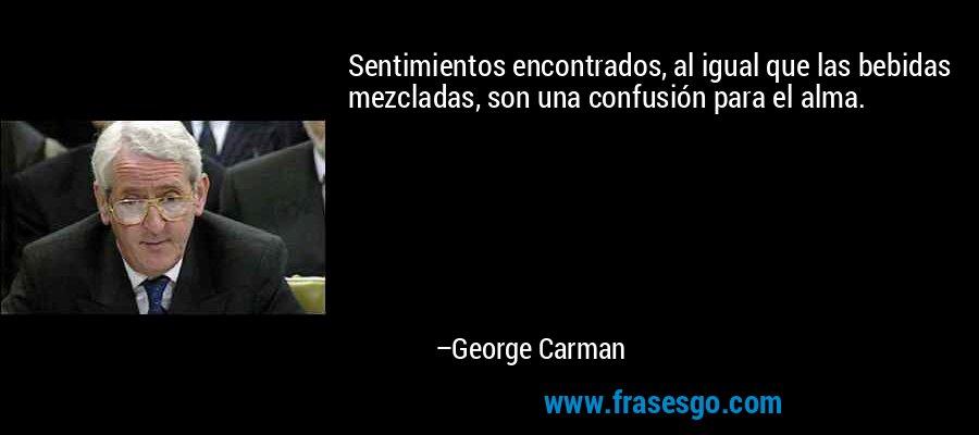 Sentimientos encontrados, al igual que las bebidas mezcladas, son una confusión para el alma. – George Carman