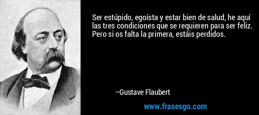 Ser estúpido, egoísta y estar bien de salud, he aquí las tres condiciones que se requieren para ser feliz. Pero si os falta la primera, estáis perdidos. – Gustave Flaubert