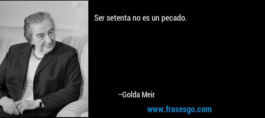 Ser setenta no es un pecado. – Golda Meir