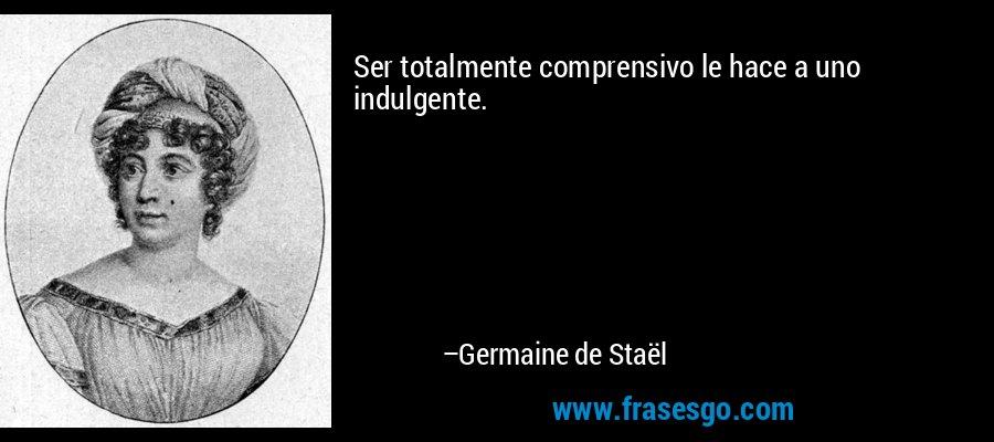 Ser totalmente comprensivo le hace a uno indulgente. – Germaine de Staël