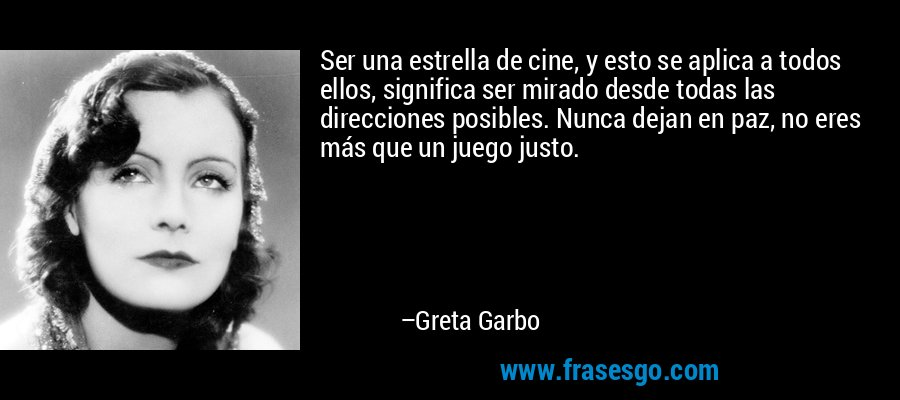 Ser una estrella de cine, y esto se aplica a todos ellos, significa ser mirado desde todas las direcciones posibles. Nunca dejan en paz, no eres más que un juego justo. – Greta Garbo