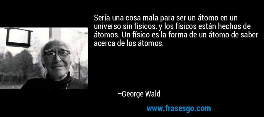Sería una cosa mala para ser un átomo en un universo sin físicos, y los físicos están hechos de átomos. Un físico es la forma de un átomo de saber acerca de los átomos. – George Wald