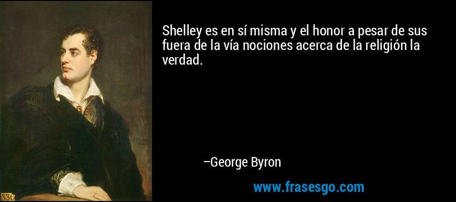 Shelley es en sí misma y el honor a pesar de sus fuera de la vía nociones acerca de la religión la verdad. – George Byron