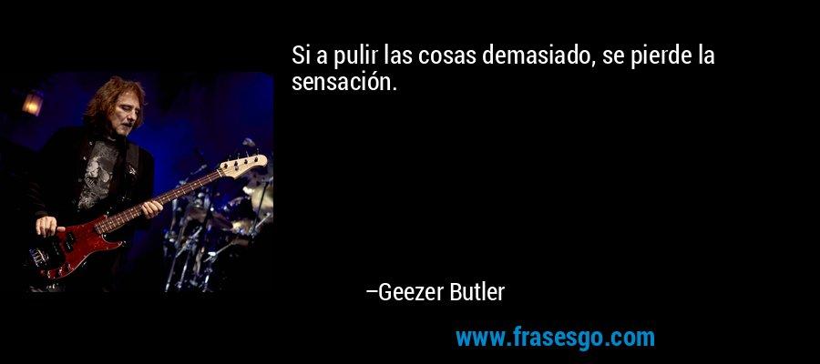 Si a pulir las cosas demasiado, se pierde la sensación. – Geezer Butler