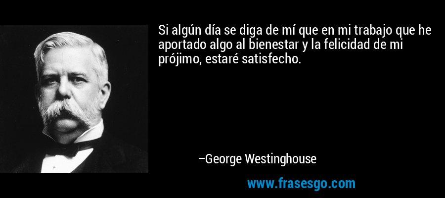 Si algún día se diga de mí que en mi trabajo que he aportado algo al bienestar y la felicidad de mi prójimo, estaré satisfecho. – George Westinghouse