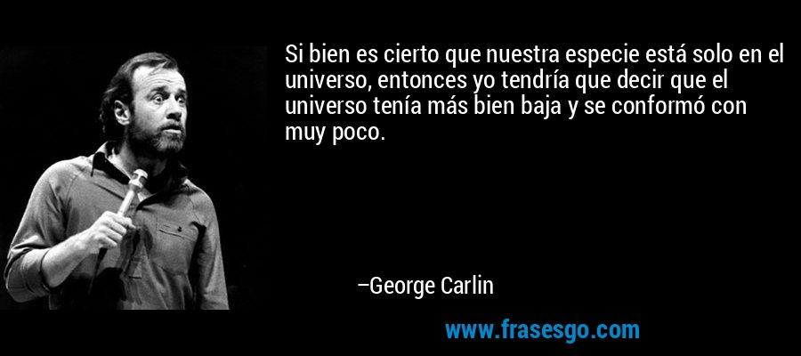 Si bien es cierto que nuestra especie está solo en el universo, entonces yo tendría que decir que el universo tenía más bien baja y se conformó con muy poco. – George Carlin