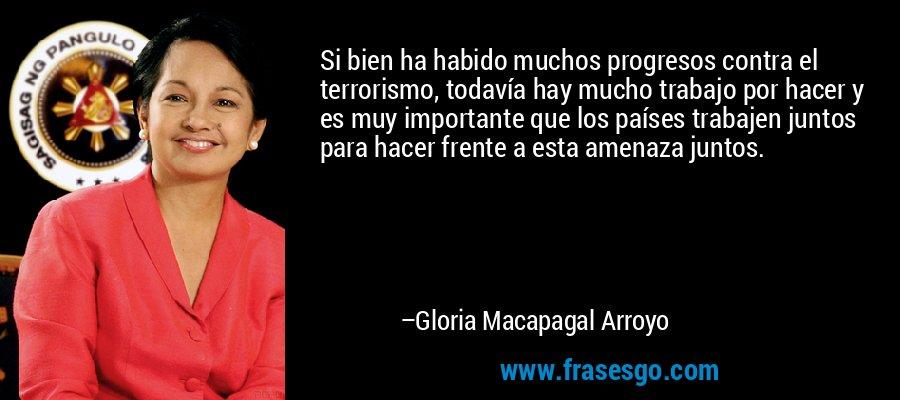 Si bien ha habido muchos progresos contra el terrorismo, todavía hay mucho trabajo por hacer y es muy importante que los países trabajen juntos para hacer frente a esta amenaza juntos. – Gloria Macapagal Arroyo