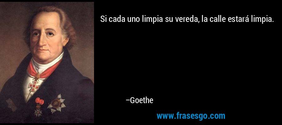 Si cada uno limpia su vereda, la calle estará limpia. – Goethe