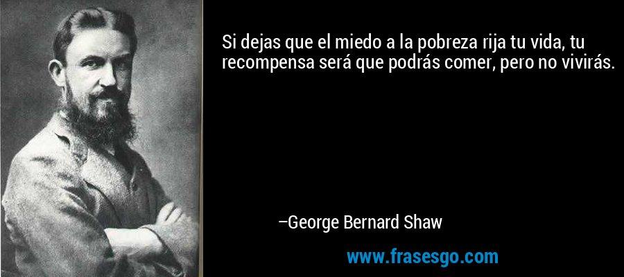 Si dejas que el miedo a la pobreza rija tu vida, tu recompensa será que podrás comer, pero no vivirás. – George Bernard Shaw