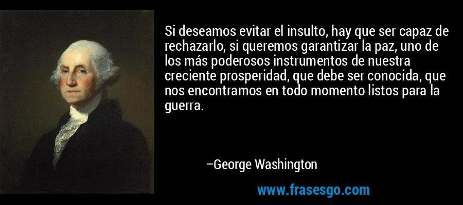 Si deseamos evitar el insulto, hay que ser capaz de rechazarlo, si queremos garantizar la paz, uno de los más poderosos instrumentos de nuestra creciente prosperidad, que debe ser conocida, que nos encontramos en todo momento listos para la guerra. – George Washington