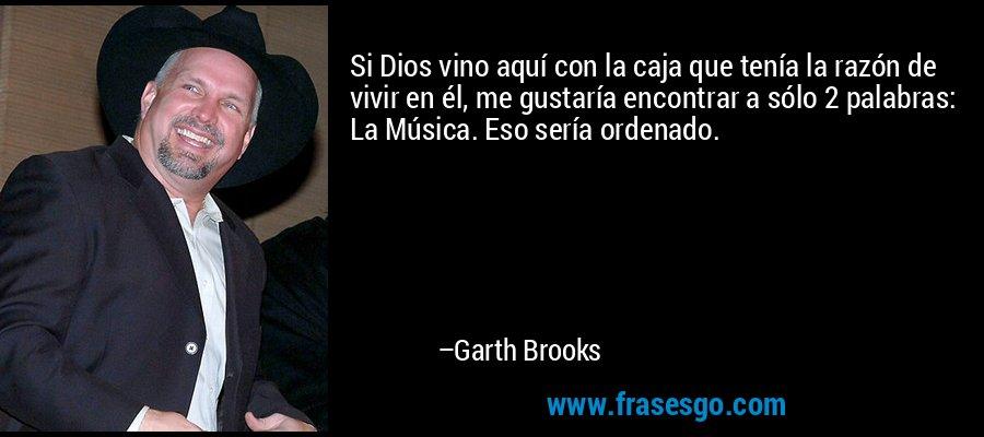 Si Dios vino aquí con la caja que tenía la razón de vivir en él, me gustaría encontrar a sólo 2 palabras: La Música. Eso sería ordenado. – Garth Brooks