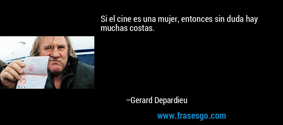 Si el cine es una mujer, entonces sin duda hay muchas costas. – Gerard Depardieu