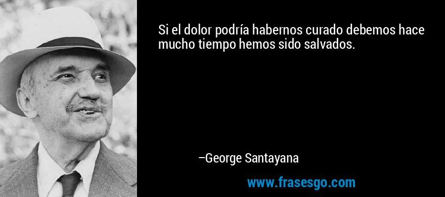 Si el dolor podría habernos curado debemos hace mucho tiempo hemos sido salvados. – George Santayana