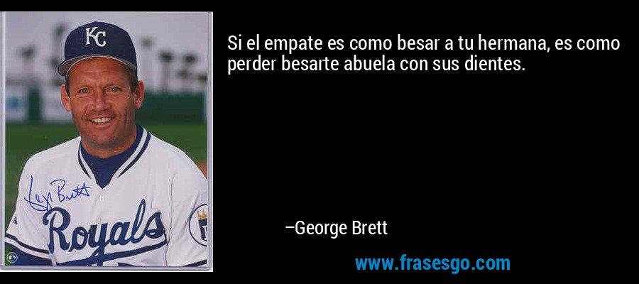 Si el empate es como besar a tu hermana, es como perder besarte abuela con sus dientes. – George Brett