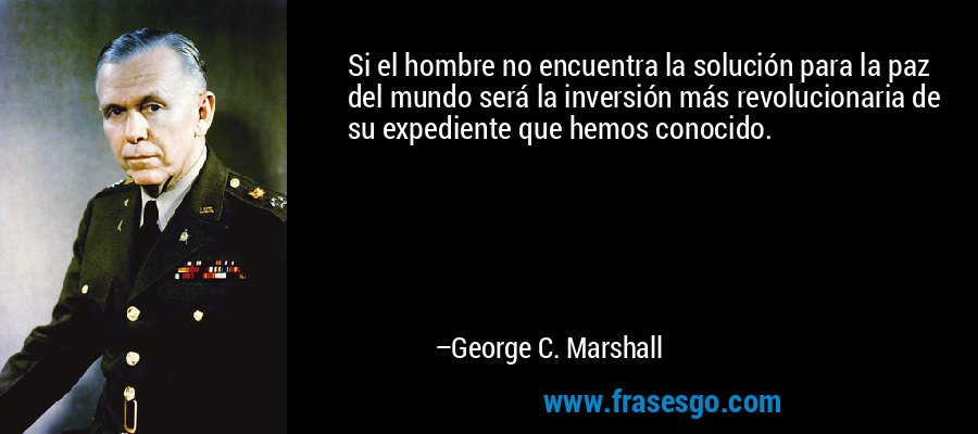 Si el hombre no encuentra la solución para la paz del mundo será la inversión más revolucionaria de su expediente que hemos conocido. – George C. Marshall
