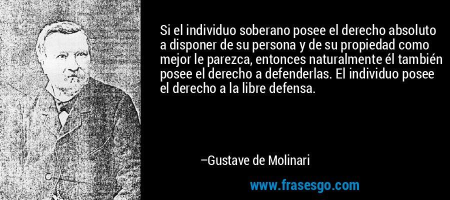 Si el individuo soberano posee el derecho absoluto a disponer de su persona y de su propiedad como mejor le parezca, entonces naturalmente él también posee el derecho a defenderlas. El individuo posee el derecho a la libre defensa. – Gustave de Molinari