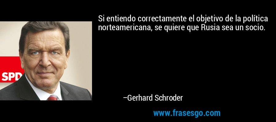 Si entiendo correctamente el objetivo de la política norteamericana, se quiere que Rusia sea un socio. – Gerhard Schroder