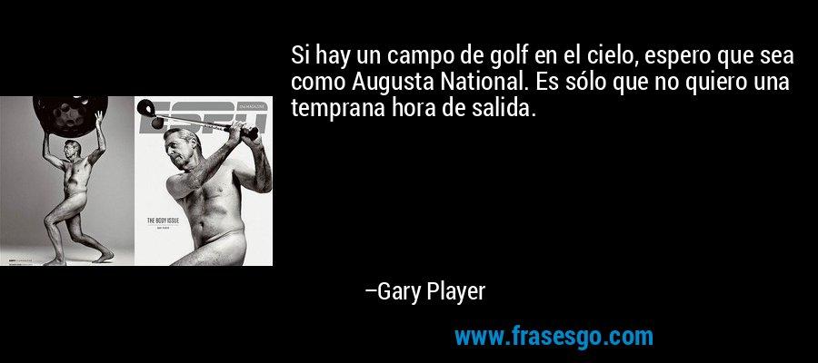 Si hay un campo de golf en el cielo, espero que sea como Augusta National. Es sólo que no quiero una temprana hora de salida. – Gary Player